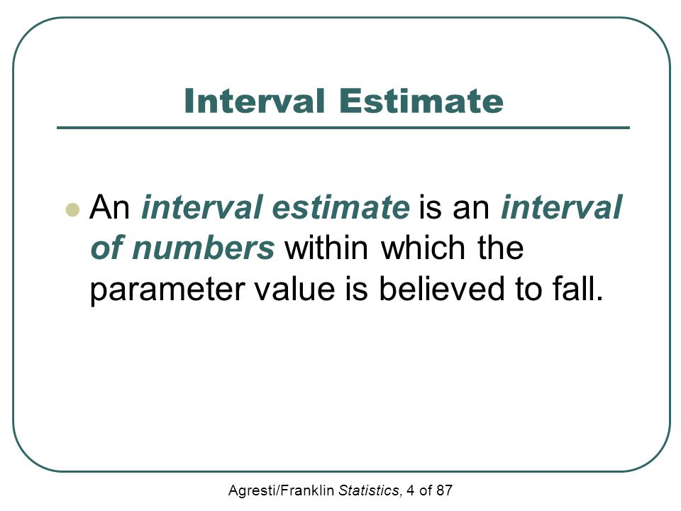 Agresti/Franklin Statistics, 4 of 87 Interval Estimate An interval estimate is an interval of numbers within which the parameter value is believed to