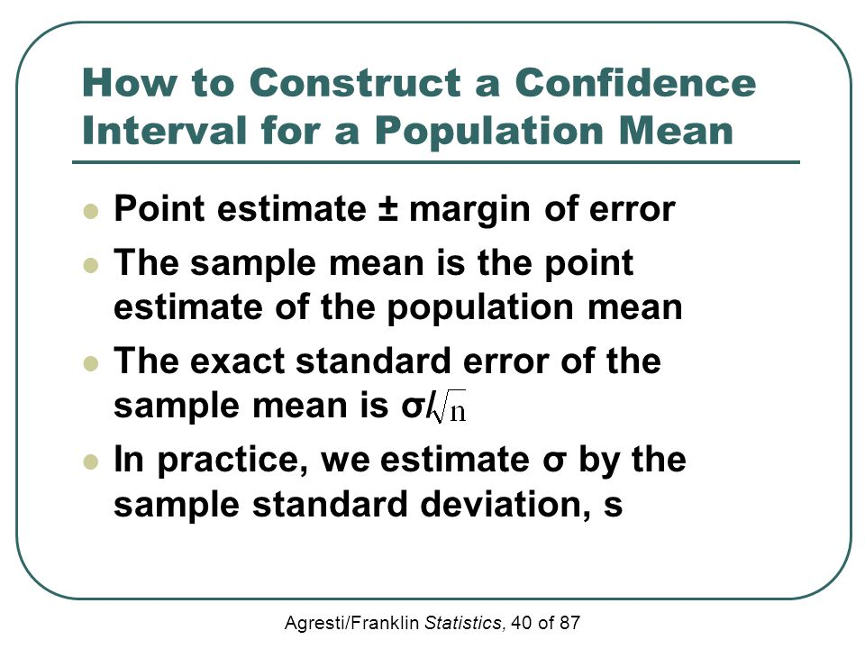 Agresti/Franklin Statistics, 40 of 87 How to Construct a Confidence Interval for a Population Mean Point estimate ± margin of error The sample mean is