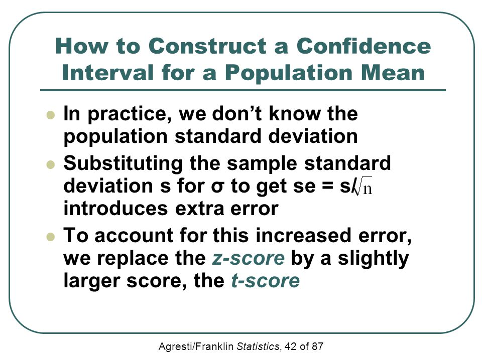 Agresti/Franklin Statistics, 42 of 87 How to Construct a Confidence Interval for a Population Mean In practice, we don't know the population standard