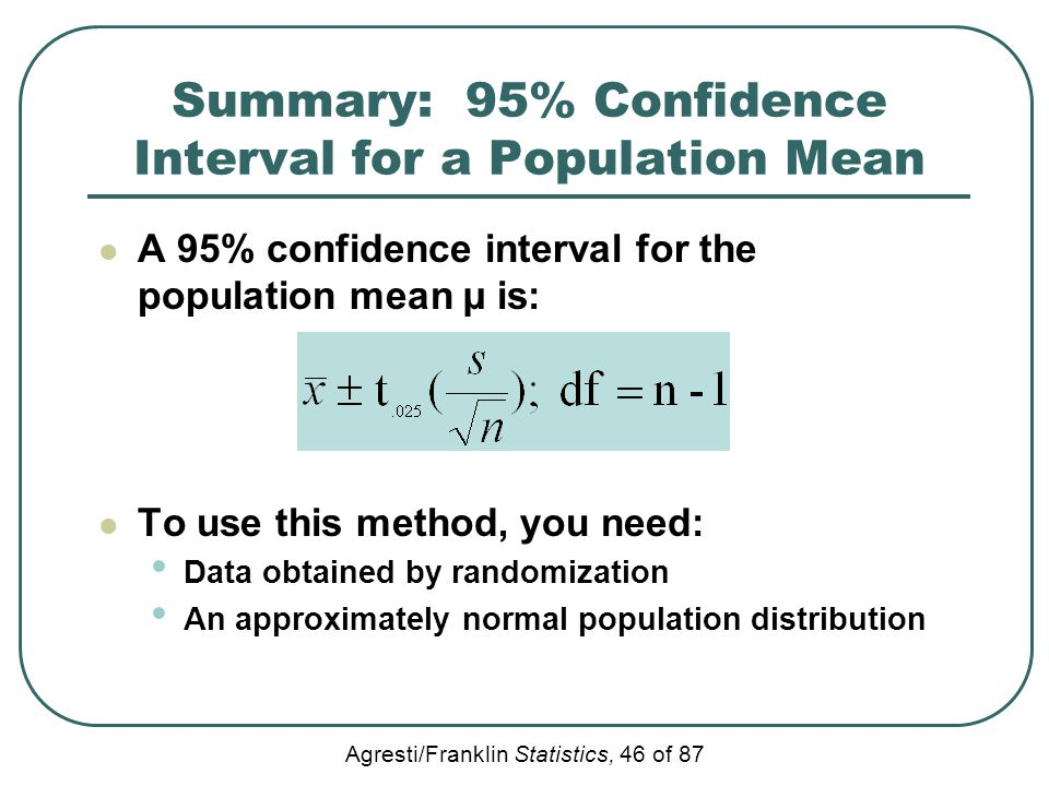 Agresti/Franklin Statistics, 46 of 87 Summary: 95% Confidence Interval for a Population Mean A 95% confidence interval for the population mean µ is: T