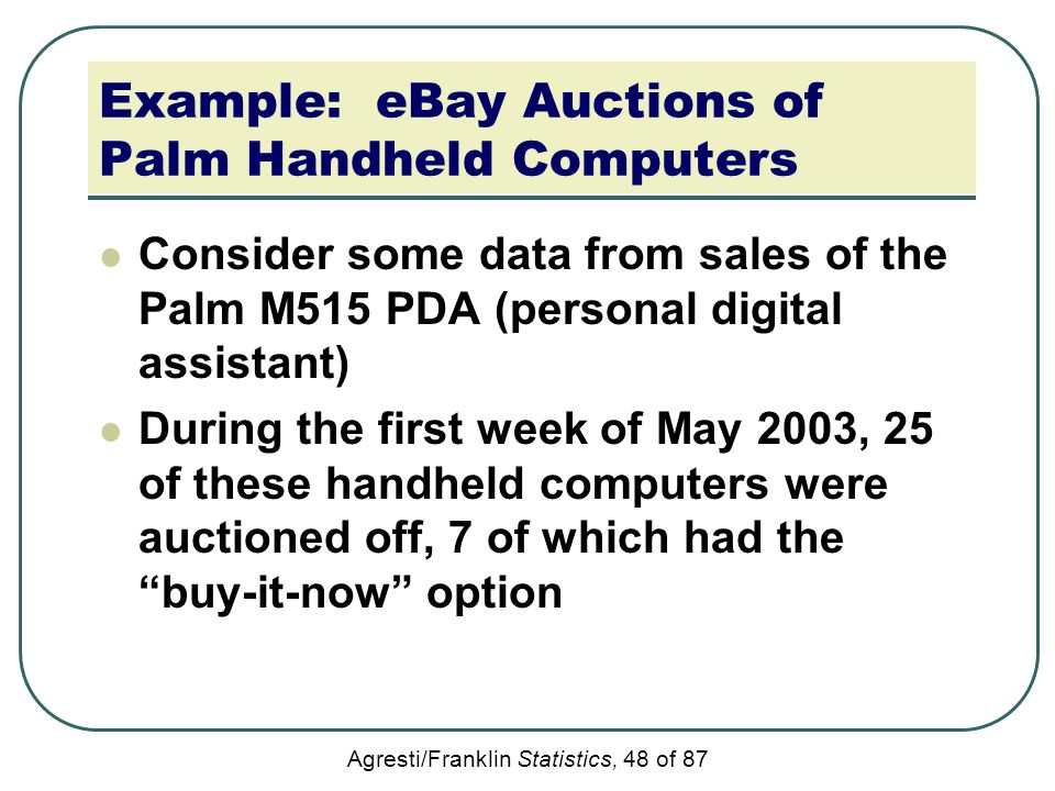 Agresti/Franklin Statistics, 48 of 87 Example: eBay Auctions of Palm Handheld Computers Consider some data from sales of the Palm M515 PDA (personal d