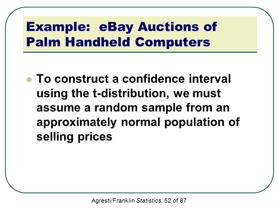Agresti/Franklin Statistics, 52 of 87 Example: eBay Auctions of Palm Handheld Computers To construct a confidence interval using the t-distribution, w