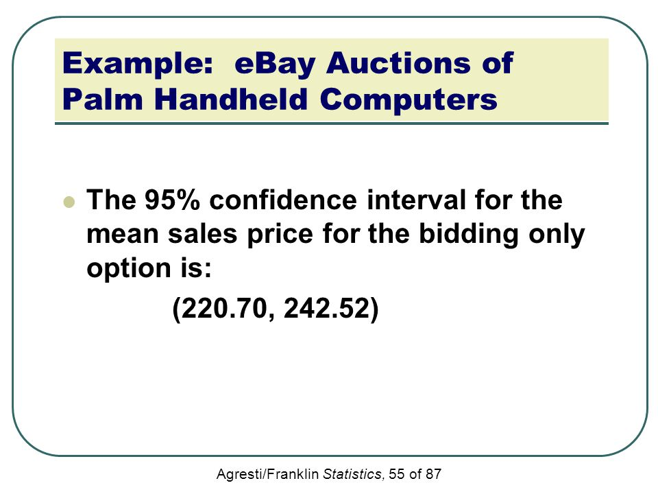 Agresti/Franklin Statistics, 55 of 87 Example: eBay Auctions of Palm Handheld Computers The 95% confidence interval for the mean sales price for the b