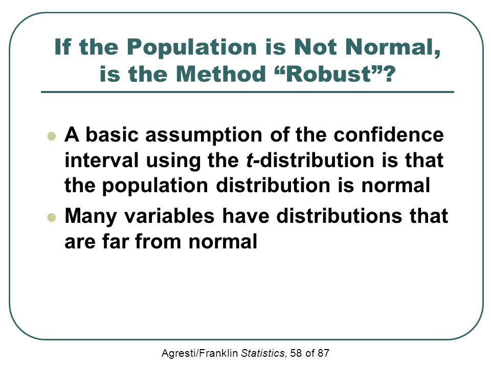 "Agresti/Franklin Statistics, 58 of 87 If the Population is Not Normal, is the Method ""Robust""? A basic assumption of the confidence interval using the"