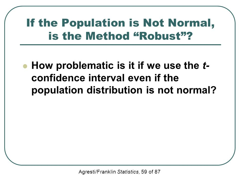 "Agresti/Franklin Statistics, 59 of 87 If the Population is Not Normal, is the Method ""Robust""? How problematic is it if we use the t- confidence inter"