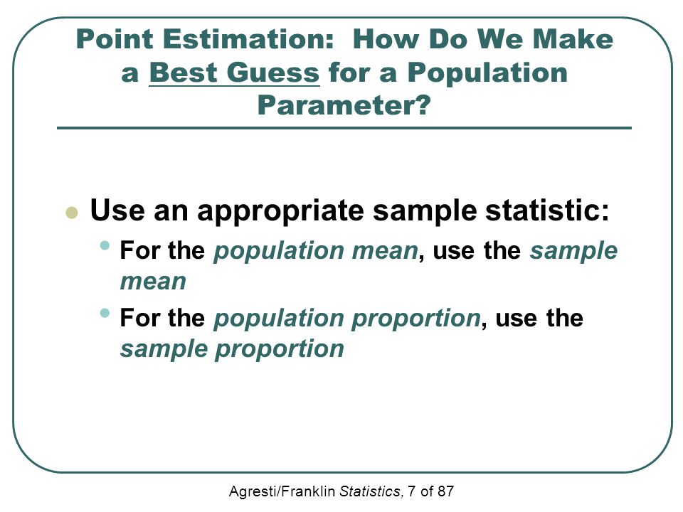 Agresti/Franklin Statistics, 7 of 87 Point Estimation: How Do We Make a Best Guess for a Population Parameter? Use an appropriate sample statistic: Fo