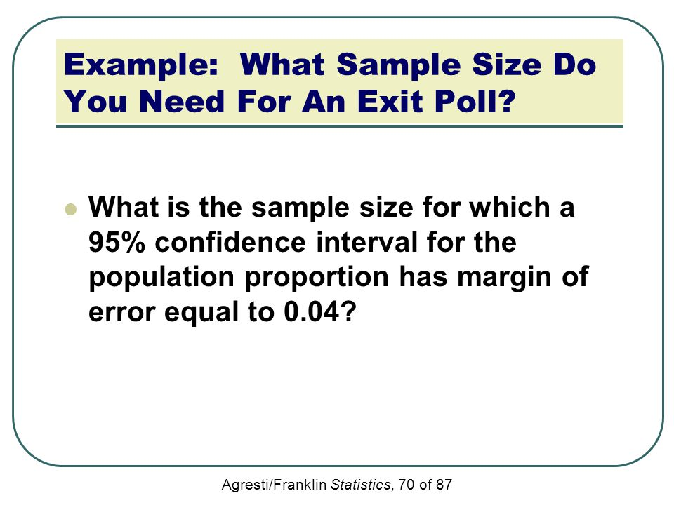 Agresti/Franklin Statistics, 70 of 87 Example: What Sample Size Do You Need For An Exit Poll? What is the sample size for which a 95% confidence inter