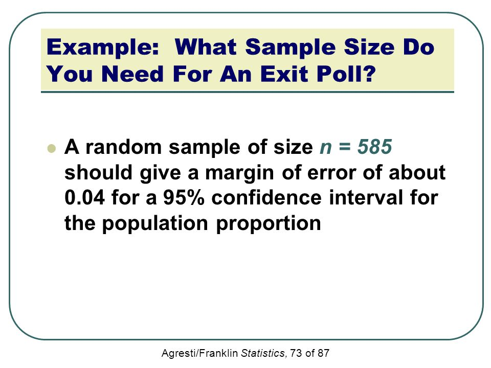 Agresti/Franklin Statistics, 73 of 87 Example: What Sample Size Do You Need For An Exit Poll? A random sample of size n = 585 should give a margin of
