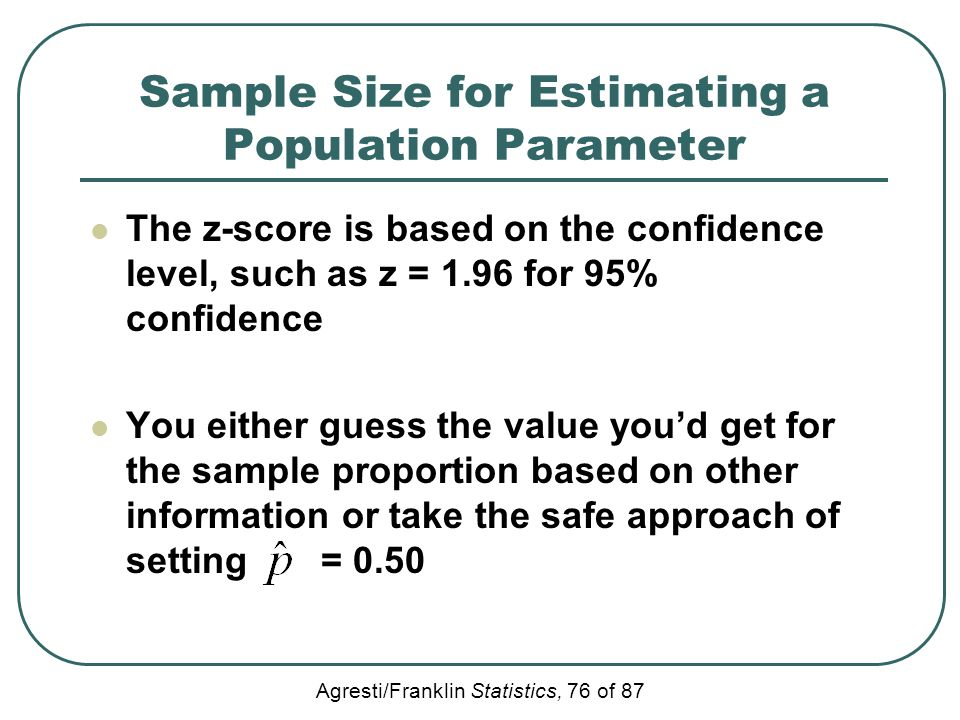 Agresti/Franklin Statistics, 76 of 87 Sample Size for Estimating a Population Parameter The z-score is based on the confidence level, such as z = 1.96