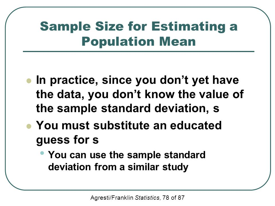 Agresti/Franklin Statistics, 78 of 87 Sample Size for Estimating a Population Mean In practice, since you don't yet have the data, you don't know the