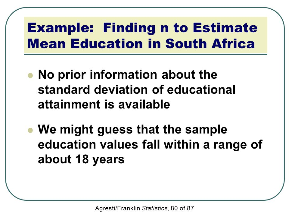 Agresti/Franklin Statistics, 80 of 87 Example: Finding n to Estimate Mean Education in South Africa No prior information about the standard deviation