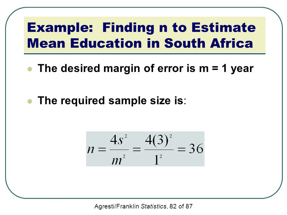 Agresti/Franklin Statistics, 82 of 87 Example: Finding n to Estimate Mean Education in South Africa The desired margin of error is m = 1 year The requ
