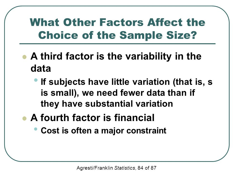 Agresti/Franklin Statistics, 84 of 87 What Other Factors Affect the Choice of the Sample Size? A third factor is the variability in the data If subjec