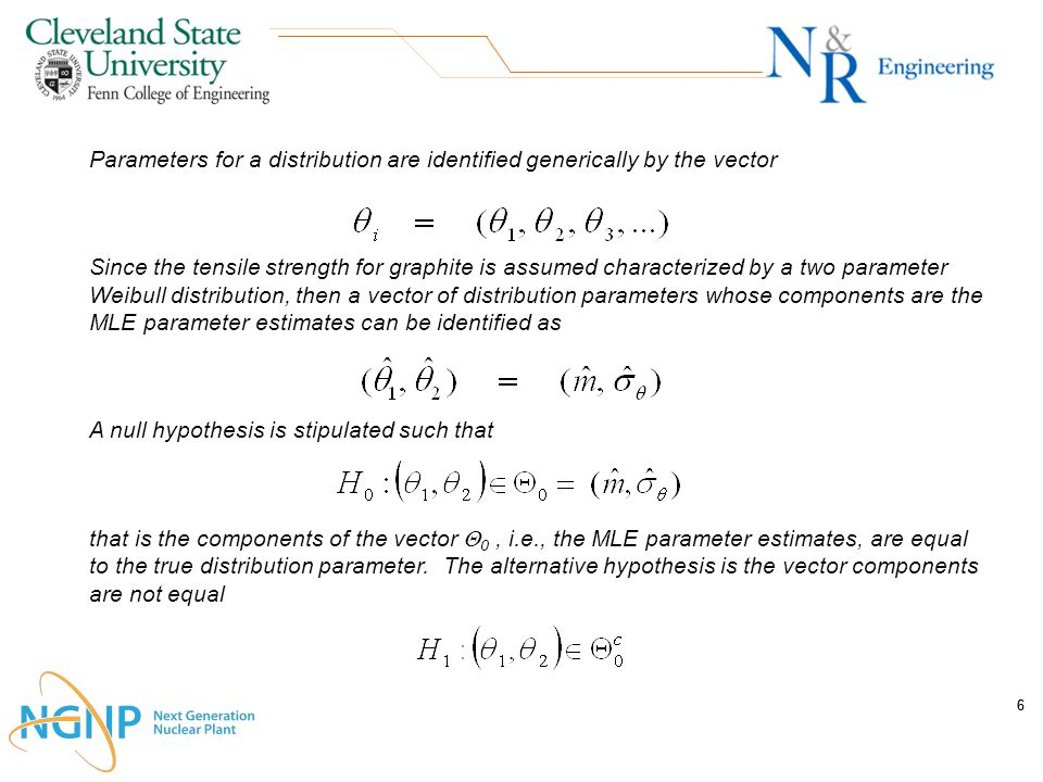 66 Parameters for a distribution are identified generically by the vector Since the tensile strength for graphite is assumed characterized by a two parameter Weibull distribution, then a vector of distribution parameters whose components are the MLE parameter estimates can be identified as A null hypothesis is stipulated such that that is the components of the vector  0, i.e., the MLE parameter estimates, are equal to the true distribution parameter.
