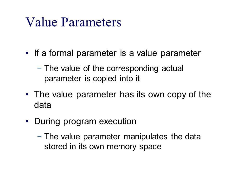 Value Parameters If a formal parameter is a value parameter −The value of the corresponding actual parameter is copied into it The value parameter has its own copy of the data During program execution −The value parameter manipulates the data stored in its own memory space