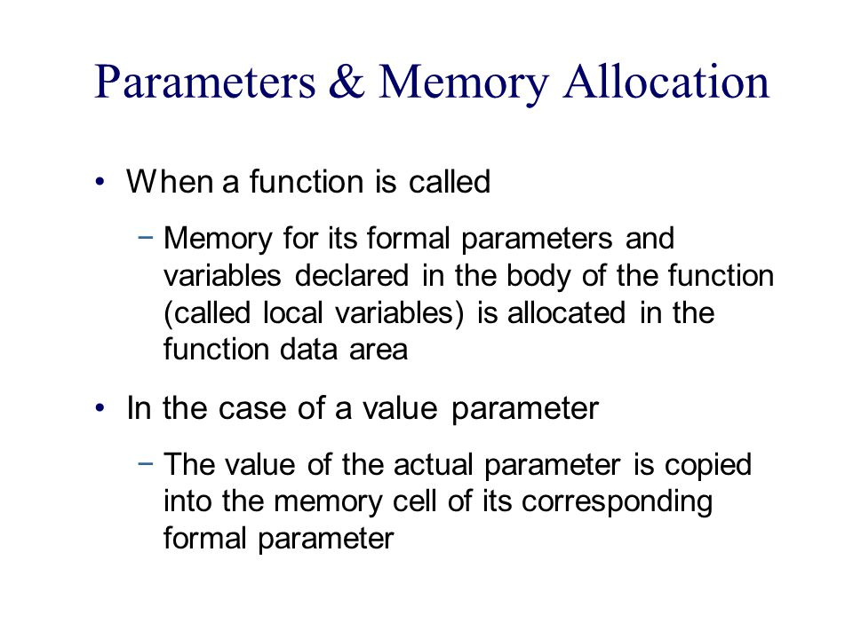 Parameters & Memory Allocation When a function is called −Memory for its formal parameters and variables declared in the body of the function (called local variables) is allocated in the function data area In the case of a value parameter −The value of the actual parameter is copied into the memory cell of its corresponding formal parameter