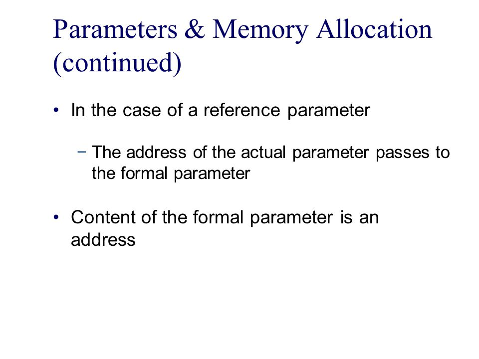 Parameters & Memory Allocation (continued) In the case of a reference parameter −The address of the actual parameter passes to the formal parameter Content of the formal parameter is an address