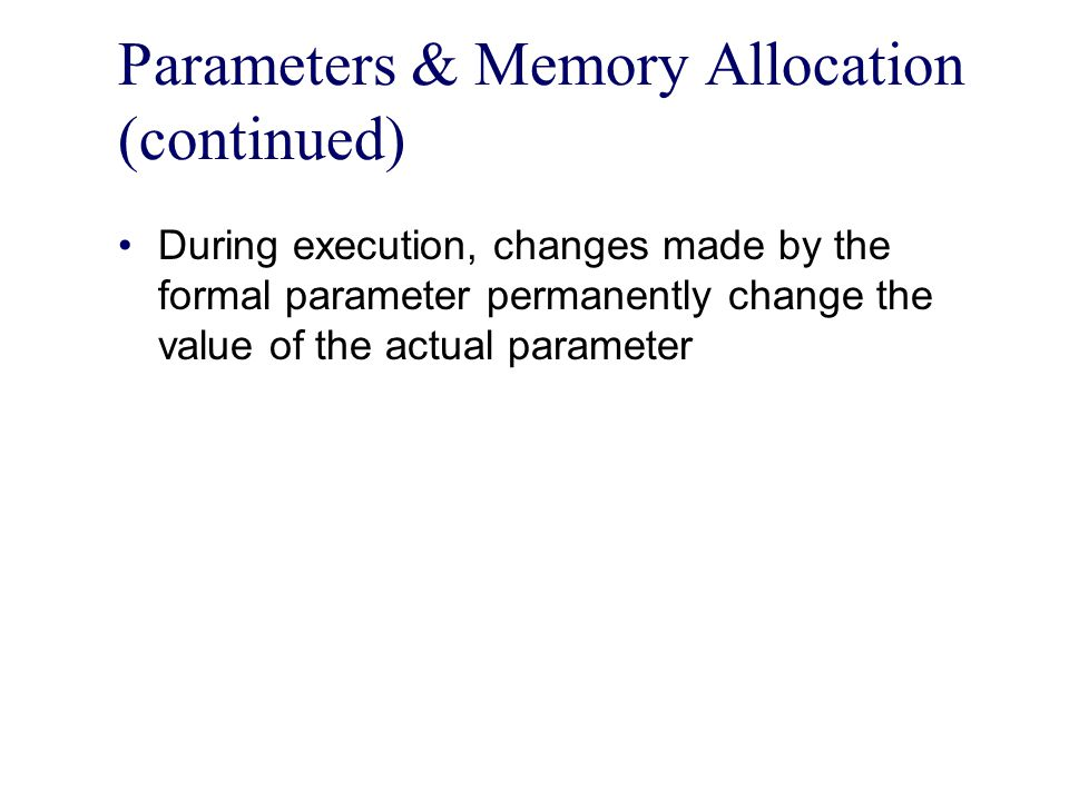 Parameters & Memory Allocation (continued) During execution, changes made by the formal parameter permanently change the value of the actual parameter