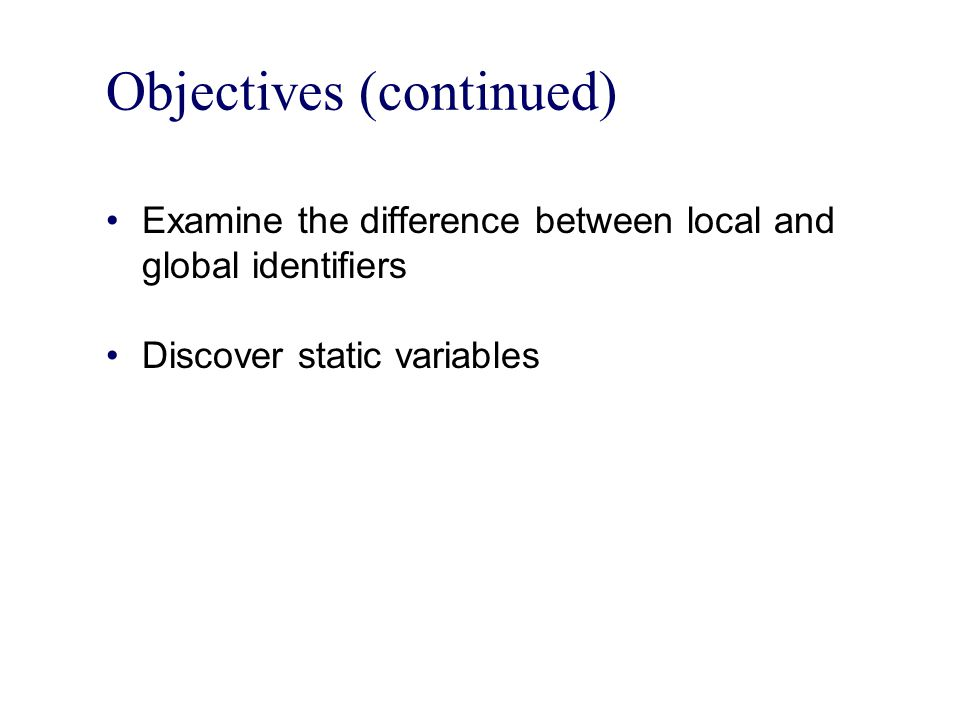 Objectives (continued) Examine the difference between local and global identifiers Discover static variables