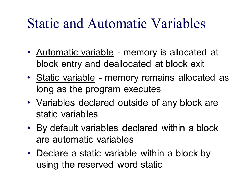 Static and Automatic Variables Automatic variable - memory is allocated at block entry and deallocated at block exit Static variable - memory remains allocated as long as the program executes Variables declared outside of any block are static variables By default variables declared within a block are automatic variables Declare a static variable within a block by using the reserved word static