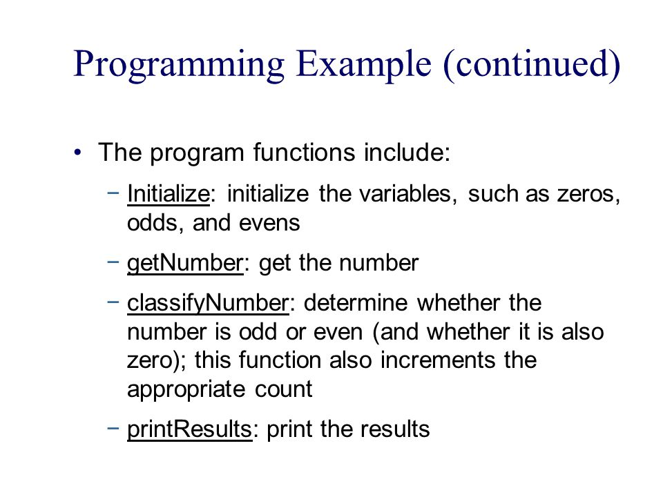 Programming Example (continued) The program functions include: −Initialize: initialize the variables, such as zeros, odds, and evens −getNumber: get the number −classifyNumber: determine whether the number is odd or even (and whether it is also zero); this function also increments the appropriate count −printResults: print the results