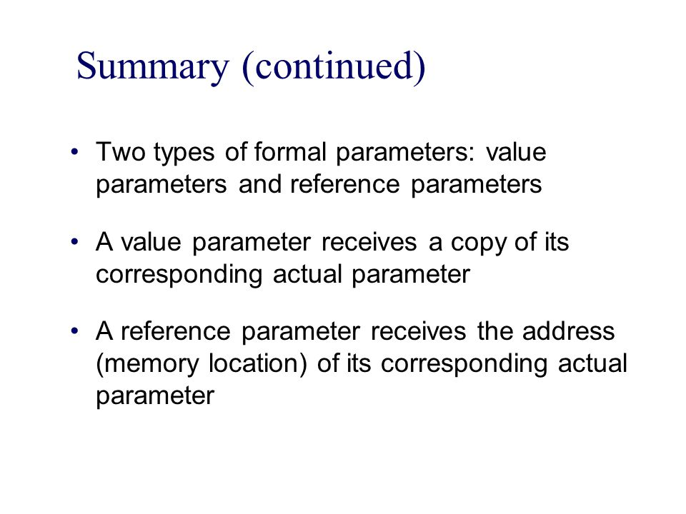 Summary (continued) Two types of formal parameters: value parameters and reference parameters A value parameter receives a copy of its corresponding actual parameter A reference parameter receives the address (memory location) of its corresponding actual parameter