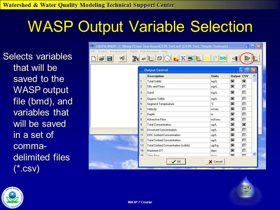 Watershed & Water Quality Modeling Technical Support Center WASP 7 Course WASP Output Variable Selection Selects variables that will be saved to the WASP output file (bmd), and variables that will be saved in a set of comma- delimited files (*.csv)