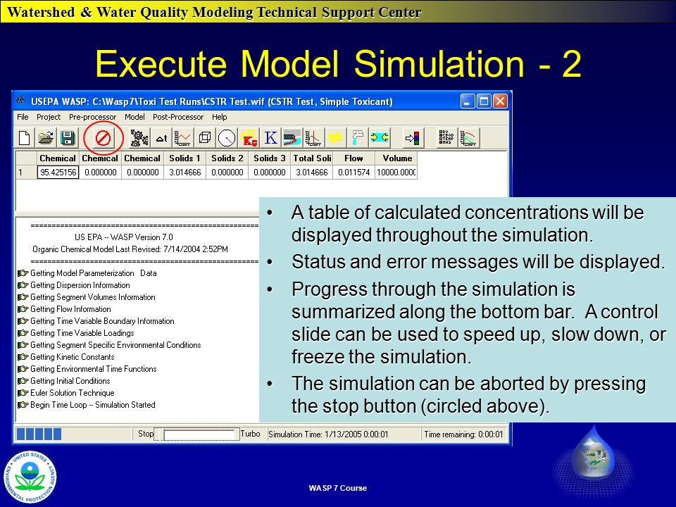 Watershed & Water Quality Modeling Technical Support Center WASP 7 Course Execute Model Simulation - 2 A table of calculated concentrations will be displayed throughout the simulation.A table of calculated concentrations will be displayed throughout the simulation.