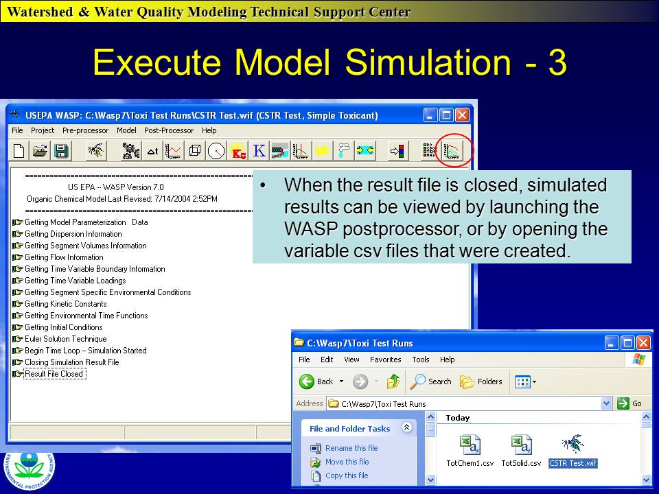Watershed & Water Quality Modeling Technical Support Center WASP 7 Course Execute Model Simulation - 3 When the result file is closed, simulated results can be viewed by launching the WASP postprocessor, or by opening the variable csv files that were created.When the result file is closed, simulated results can be viewed by launching the WASP postprocessor, or by opening the variable csv files that were created.