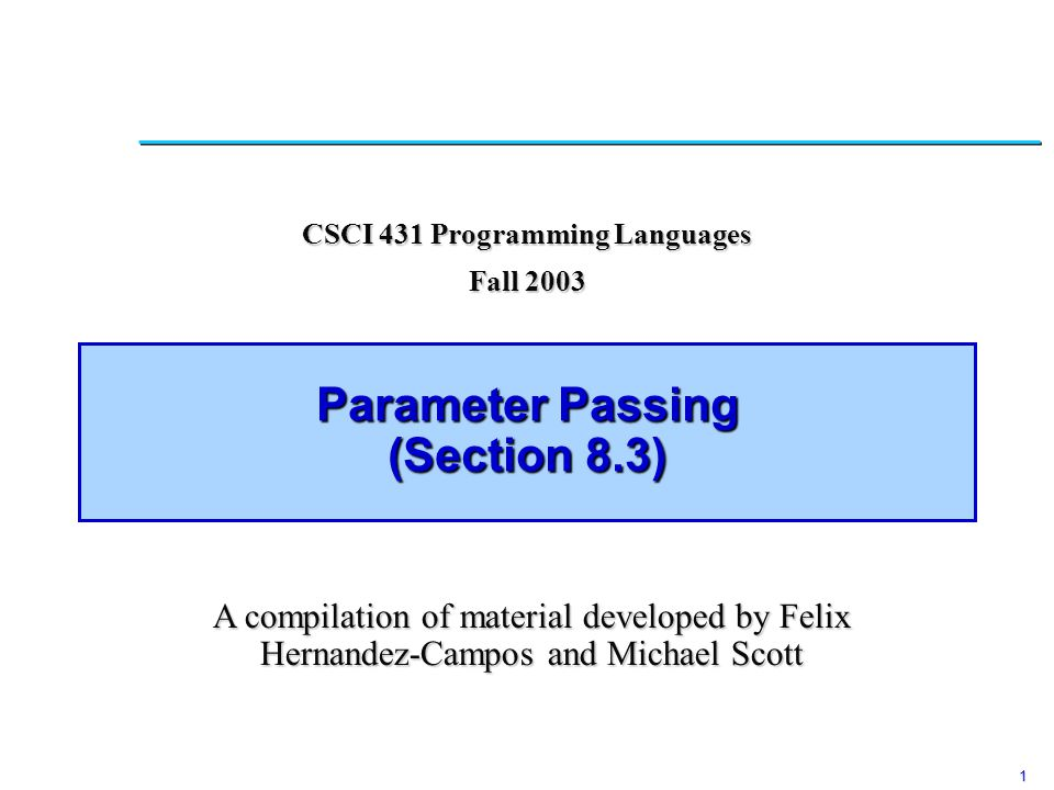 1 Parameter Passing (Section 8.3) CSCI 431 Programming Languages Fall 2003 A compilation of material developed by Felix Hernandez-Campos and Michael S
