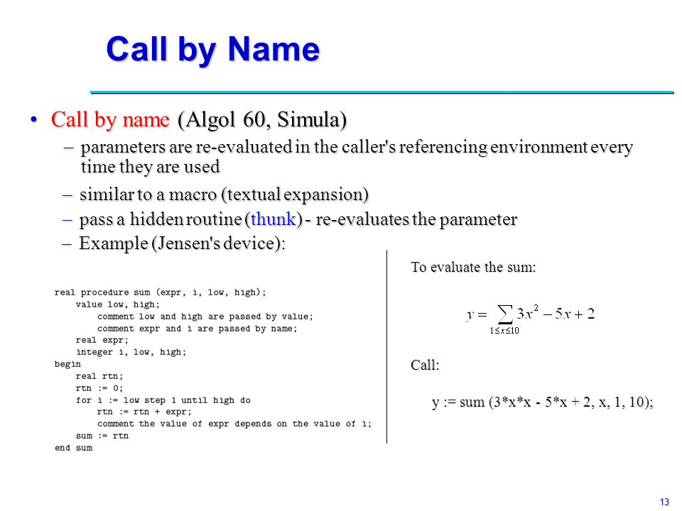13 Call by Name Call by name (Algol 60, Simula)Call by name (Algol 60, Simula) –parameters are re-evaluated in the caller's referencing environment ev