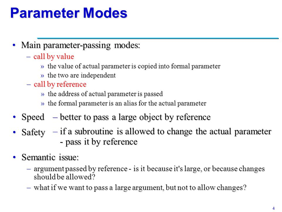 4 Parameter Modes Main parameter-passing modes:Main parameter-passing modes: –call by value »the value of actual parameter is copied into formal param