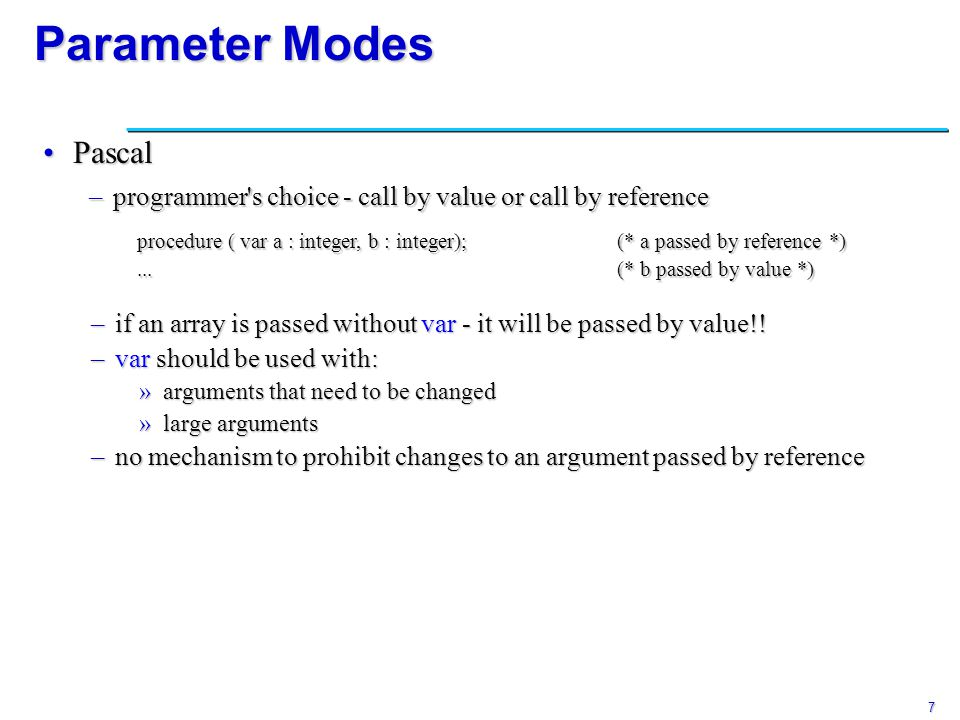 8 Parameter Modes Modula-3Modula-3 –call by value (small objects) or call by reference (large ones) –READONLY mode can be specified to prohibit changes FortranFortran –everything is passed by reference –does not require actual parameter to be a l-value –if it s a constant: »creates a temporary location to hold it »allowed to change the temporary Languages with reference model (Smalltalk, Lisp, Clu)Languages with reference model (Smalltalk, Lisp, Clu) –everything is a reference anyway – call by sharing