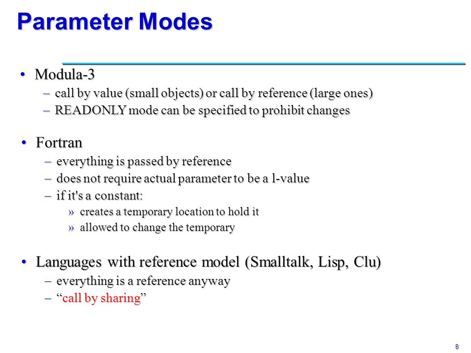 9 Parameter Modes AdaAda –three parameter modes: »in - read only »out - write only »in out - read and write –for scalar types - always pass values –call by value/result »if it s an out or in out parameter - copy formal into actual parameter upon return »change to actual parameter becomes visible only at return