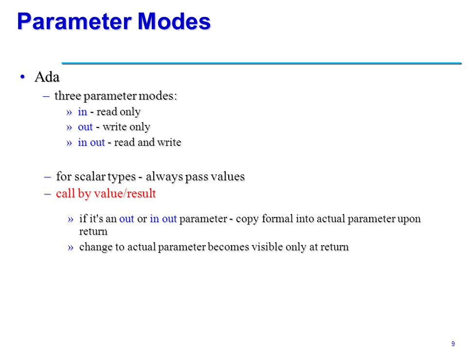 9 Parameter Modes AdaAda –three parameter modes: »in - read only »out - write only »in out - read and write –for scalar types - always pass values –ca