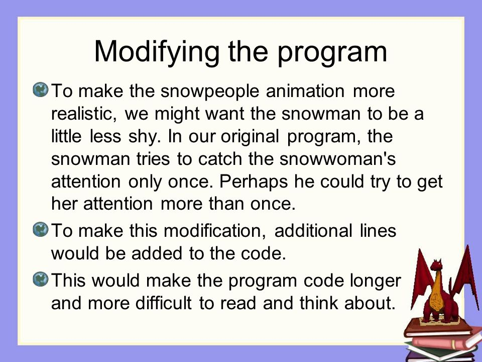 Modifying the program To make the snowpeople animation more realistic, we might want the snowman to be a little less shy.