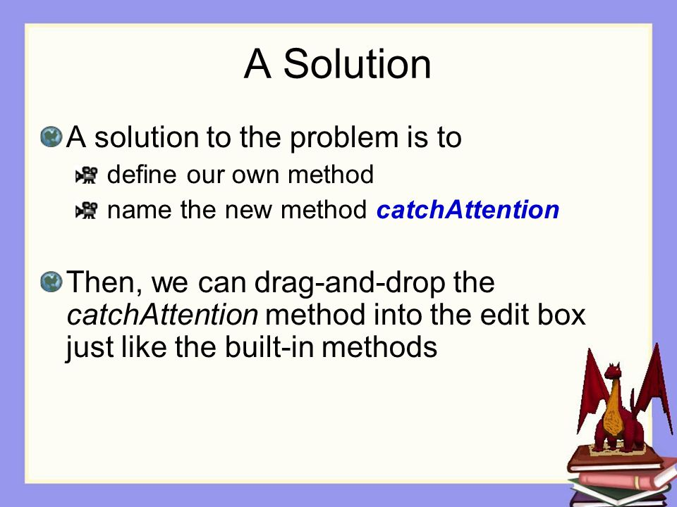 A Solution A solution to the problem is to define our own method name the new method catchAttention Then, we can drag-and-drop the catchAttention method into the edit box just like the built-in methods