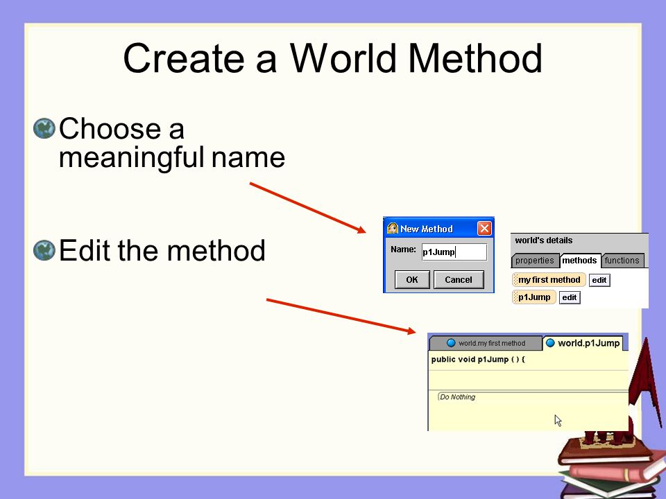 Create a World Method Choose a meaningful name Edit the method