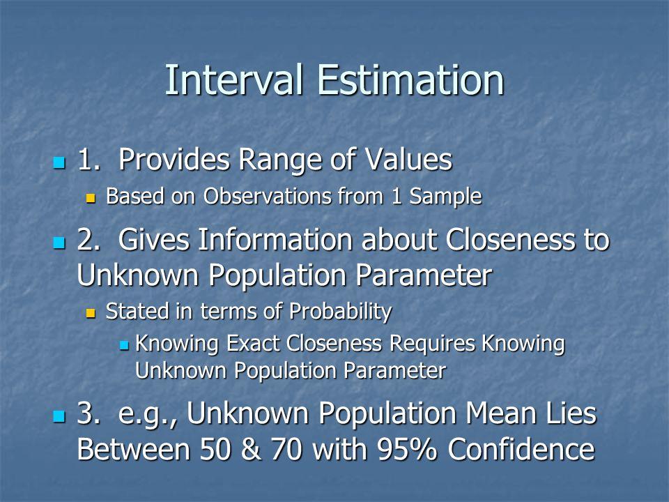 Interval Estimation 1.Provides Range of Values 1.Provides Range of Values Based on Observations from 1 Sample Based on Observations from 1 Sample 2.Gi