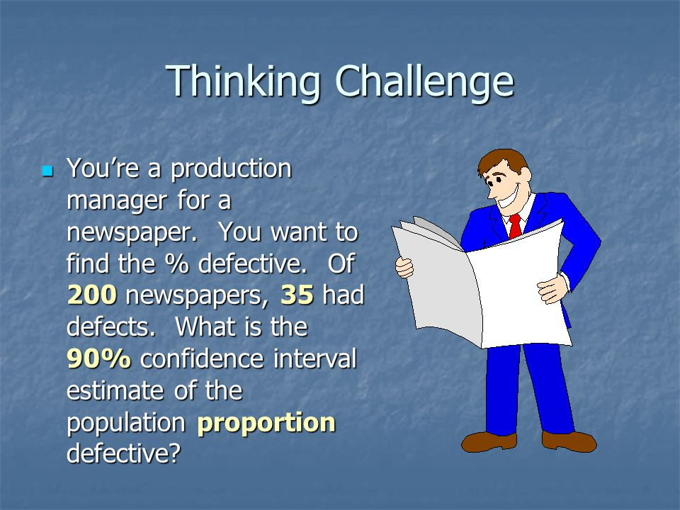 Thinking Challenge You're a production manager for a newspaper. You want to find the % defective. Of 200 newspapers, 35 had defects. What is the 90% c