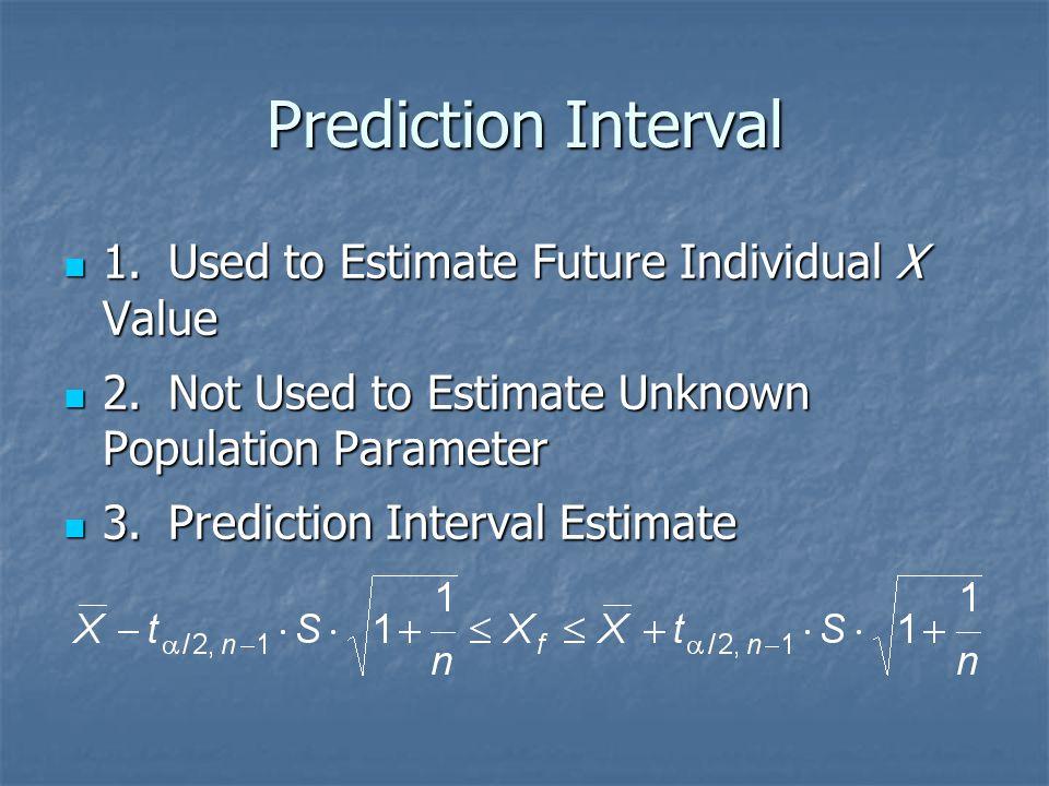 Prediction Interval 1.Used to Estimate Future Individual X Value 1.Used to Estimate Future Individual X Value 2.Not Used to Estimate Unknown Populatio