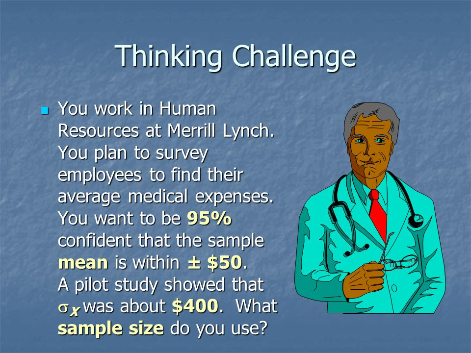 Thinking Challenge You work in Human Resources at Merrill Lynch. You plan to survey employees to find their average medical expenses. You want to be 9