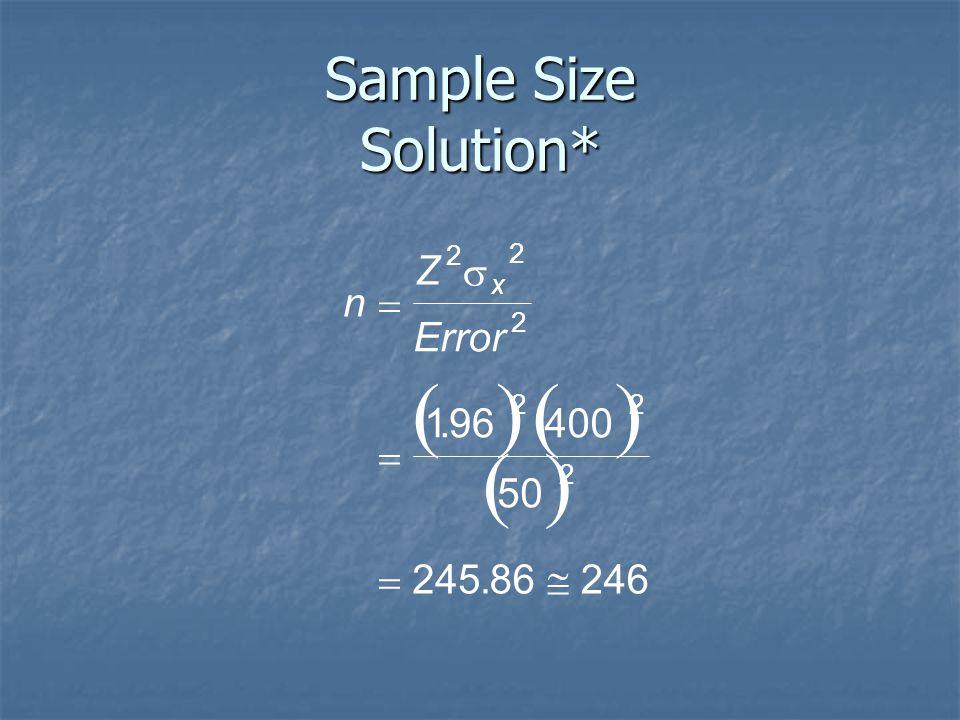 Sample Size Solution* n Z Error x    2 2 2 22 2 196400 50 24586246 .. ()() ( )
