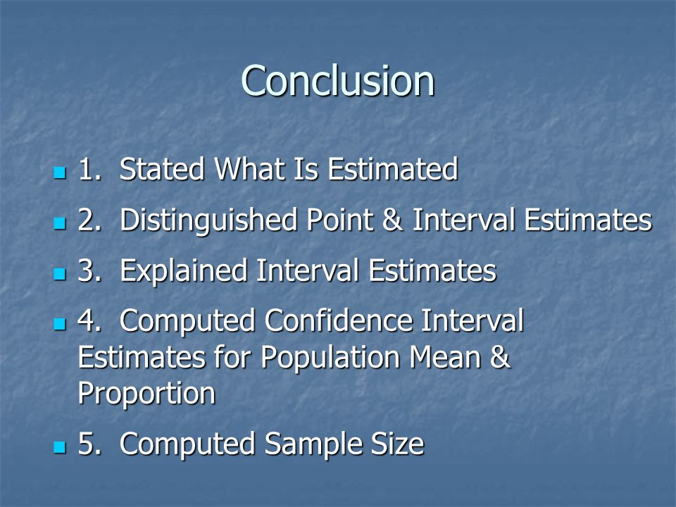 Conclusion 1.Stated What Is Estimated 1.Stated What Is Estimated 2.Distinguished Point & Interval Estimates 2.Distinguished Point & Interval Estimates