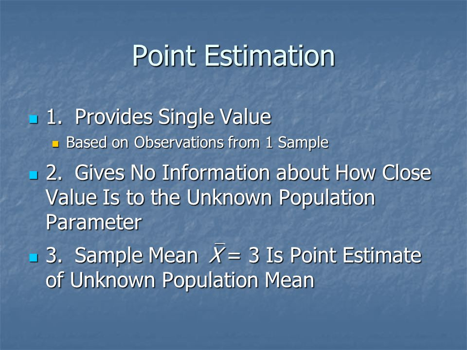 Point Estimation 1.Provides Single Value 1.Provides Single Value Based on Observations from 1 Sample Based on Observations from 1 Sample 2.Gives No In