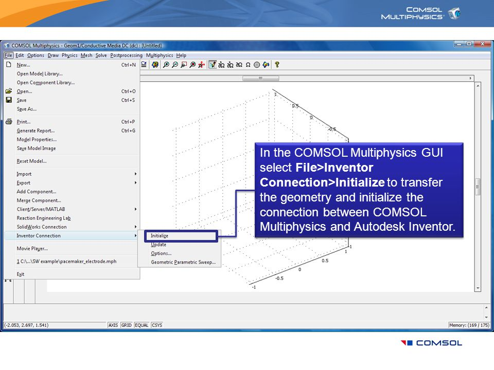 In the COMSOL Multiphysics GUI select File>Inventor Connection>Initialize to transfer the geometry and initialize the connection between COMSOL Multiphysics and Autodesk Inventor.