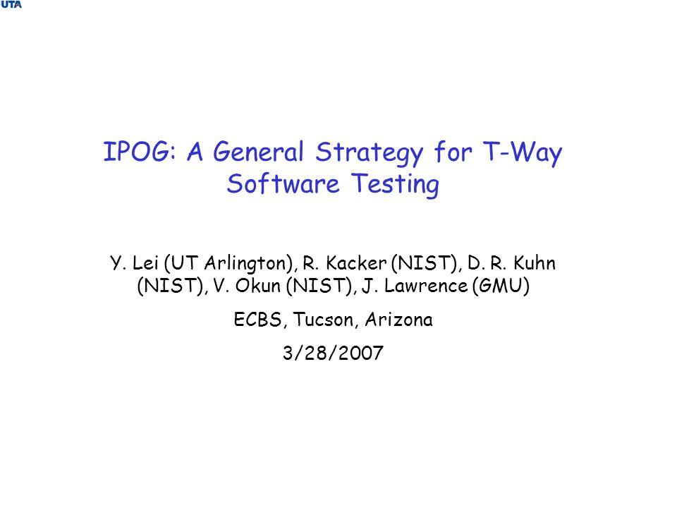 IPOG: A General Strategy for T-Way Software Testing Y. Lei (UT Arlington), R. Kacker (NIST), D. R. Kuhn (NIST), V. Okun (NIST), J. Lawrence (GMU) ECBS
