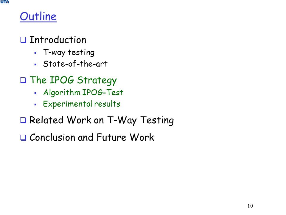 10 Outline  Introduction  T-way testing  State-of-the-art  The IPOG Strategy  Algorithm IPOG-Test  Experimental results  Related Work on T-Way
