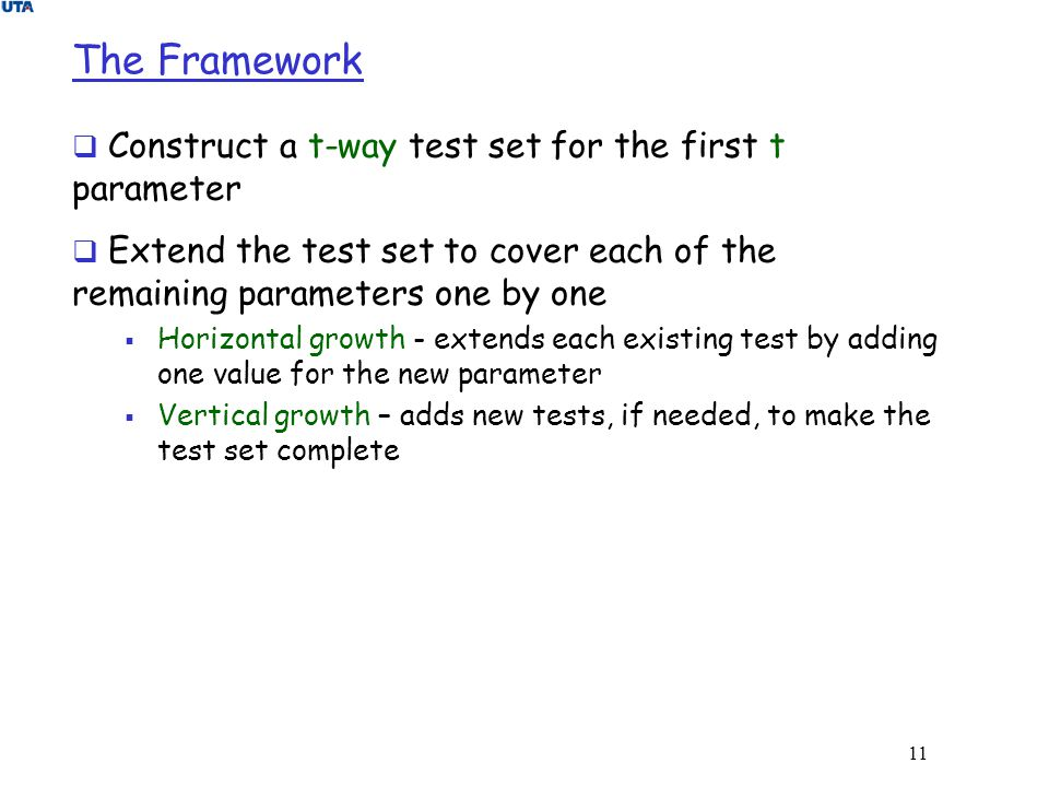 11 The Framework  Construct a t-way test set for the first t parameter  Extend the test set to cover each of the remaining parameters one by one  H