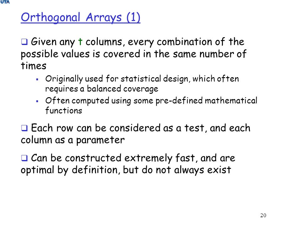 20 Orthogonal Arrays (1)  Given any t columns, every combination of the possible values is covered in the same number of times  Originally used for